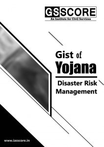 Gist of YOJANA : Disaster Risk Management for UPSC
